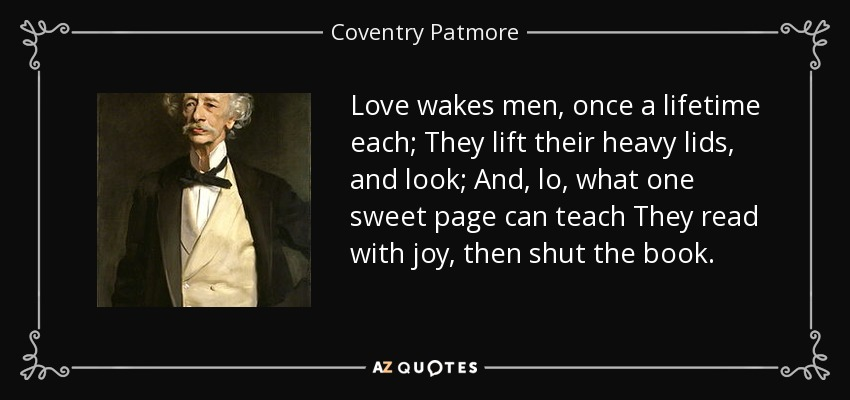 Love wakes men, once a lifetime each; They lift their heavy lids, and look; And, lo, what one sweet page can teach They read with joy, then shut the book. - Coventry Patmore