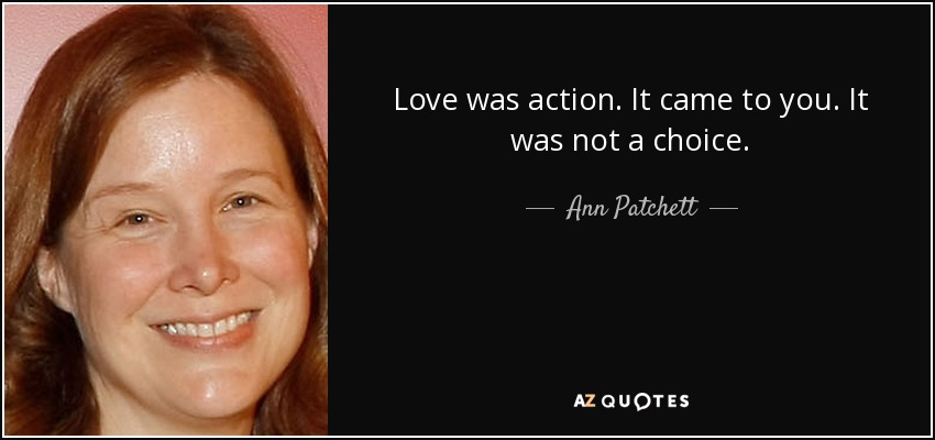 Love was action. It came to you. It was not a choice. - Ann Patchett