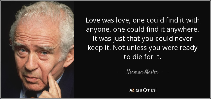 Love was love, one could find it with anyone, one could find it anywhere. It was just that you could never keep it. Not unless you were ready to die for it. - Norman Mailer
