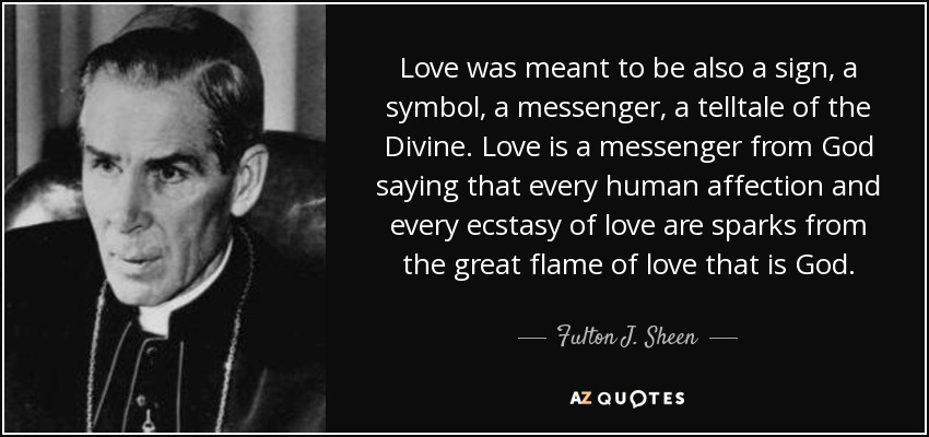 Love was meant to be also a sign, a symbol, a messenger, a telltale of the Divine. Love is a messenger from God saying that every human affection and every ecstasy of love are sparks from the great flame of love that is God. - Fulton J. Sheen