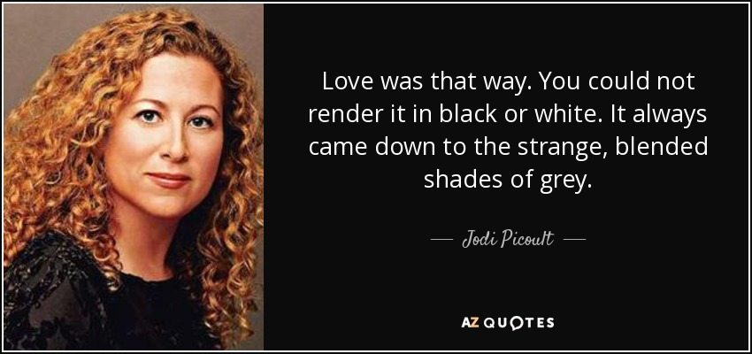 Love was that way. You could not render it in black or white. It always came down to the strange, blended shades of grey. - Jodi Picoult