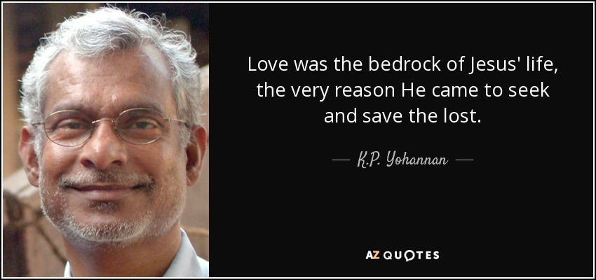 Love was the bedrock of Jesus' life, the very reason He came to seek and save the lost. - K.P. Yohannan