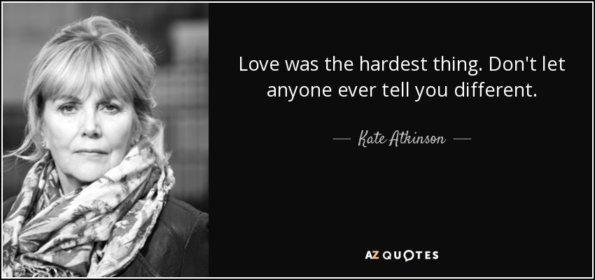 Love was the hardest thing. Don't let anyone ever tell you different. - Kate Atkinson