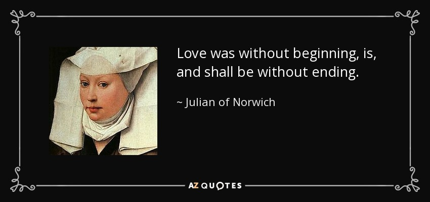 Love was without beginning, is, and shall be without ending. - Julian of Norwich