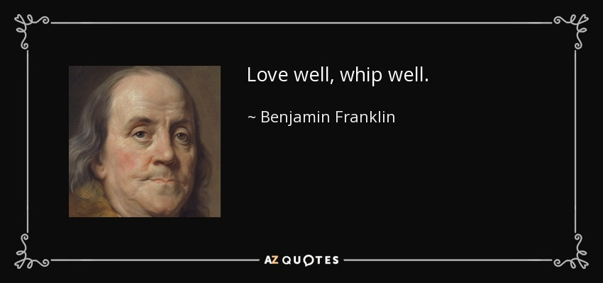 Love well, whip well. - Benjamin Franklin