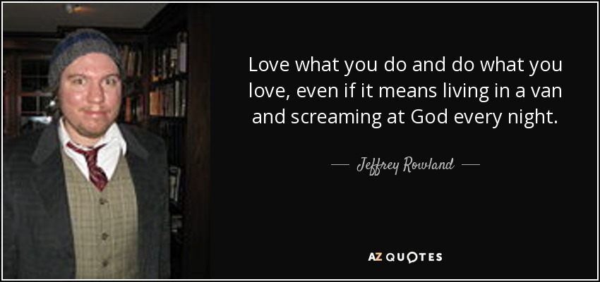 Love what you do and do what you love, even if it means living in a van and screaming at God every night. - Jeffrey Rowland