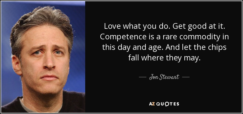 Love what you do. Get good at it. Competence is a rare commodity in this day and age. And let the chips fall where they may. - Jon Stewart