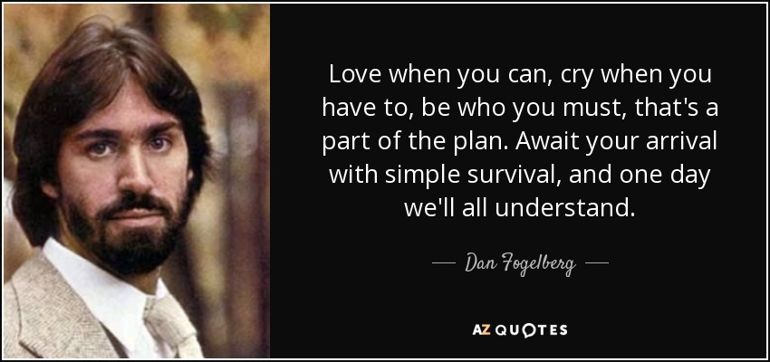 Love when you can, cry when you have to, be who you must, that's a part of the plan. Await your arrival with simple survival, and one day we'll all understand. - Dan Fogelberg