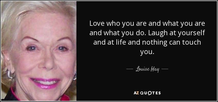 Love who you are and what you are and what you do. Laugh at yourself and at life and nothing can touch you. - Louise Hay