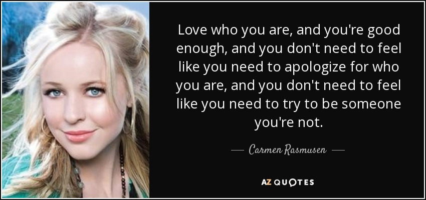 Love who you are, and you're good enough, and you don't need to feel like you need to apologize for who you are, and you don't need to feel like you need to try to be someone you're not. - Carmen Rasmusen