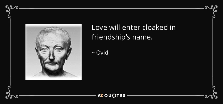 Love will enter cloaked in friendship's name. - Ovid