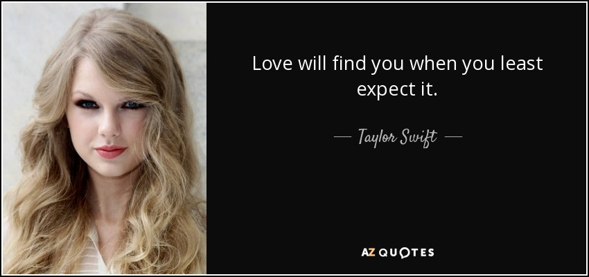 Love will find you when you least expect it. - Taylor Swift