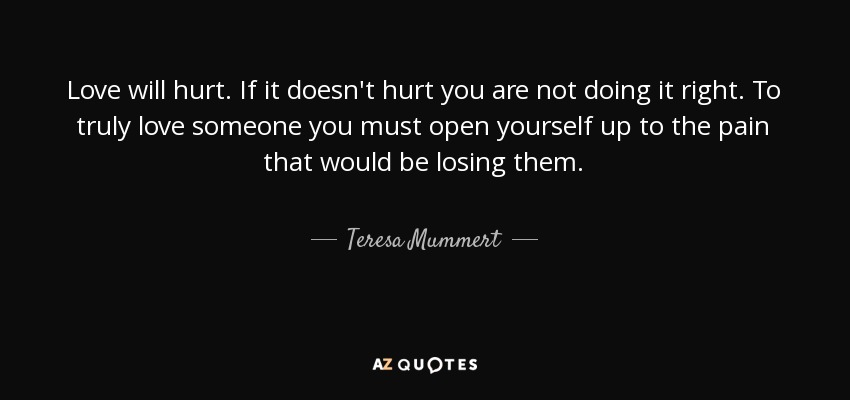 Love will hurt. If it doesn't hurt you are not doing it right. To truly love someone you must open yourself up to the pain that would be losing them. - Teresa Mummert