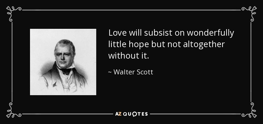 Love will subsist on wonderfully little hope but not altogether without it. - Walter Scott