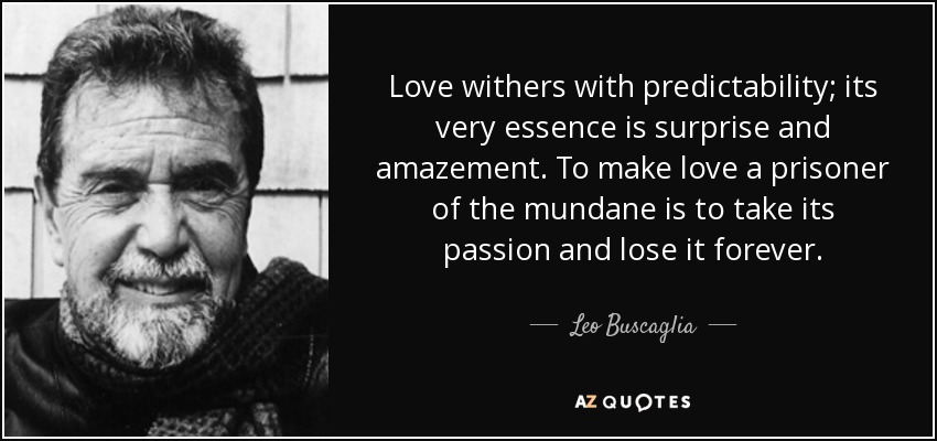 Love withers with predictability; its very essence is surprise and amazement. To make love a prisoner of the mundane is to take its passion and lose it forever. - Leo Buscaglia