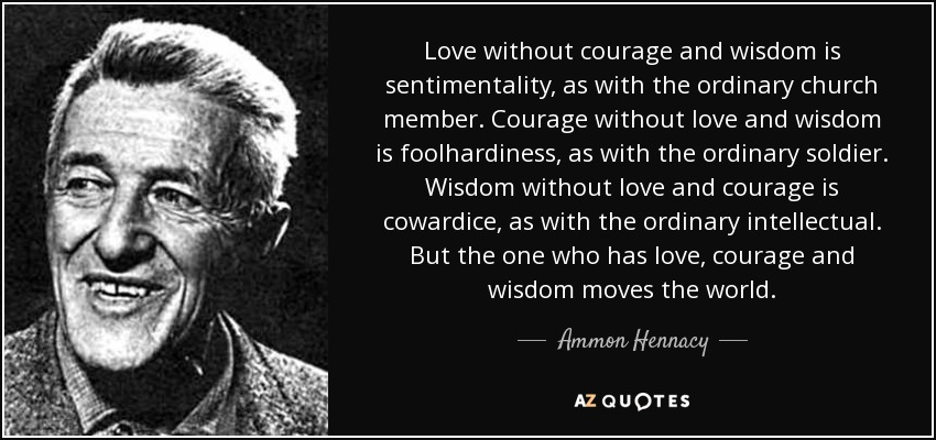 Love without courage and wisdom is sentimentality, as with the ordinary church member. Courage without love and wisdom is foolhardiness, as with the ordinary soldier. Wisdom without love and courage is cowardice, as with the ordinary intellectual. But the one who has love, courage and wisdom moves the world. - Ammon Hennacy