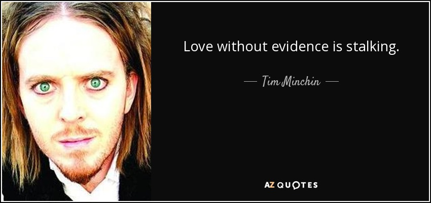 Love without evidence is stalking. - Tim Minchin