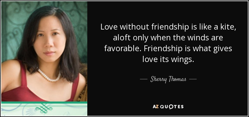 Love without friendship is like a kite, aloft only when the winds are favorable. Friendship is what gives love its wings. - Sherry Thomas