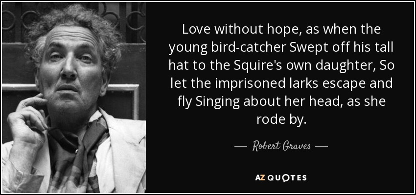 Love without hope, as when the young bird-catcher Swept off his tall hat to the Squire's own daughter, So let the imprisoned larks escape and fly Singing about her head, as she rode by. - Robert Graves