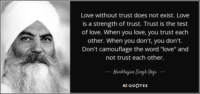 Love without trust does not exist. Love is a strength of trust. Trust is the test of love. When you love, you trust each other. When you don't, you don't. Don't camouflage the word