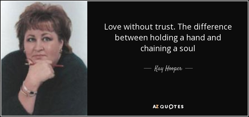 Love without trust. The difference between holding a hand and chaining a soul - Kay Hooper
