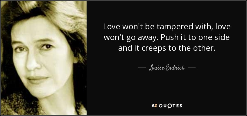 Love won't be tampered with, love won't go away. Push it to one side and it creeps to the other. - Louise Erdrich