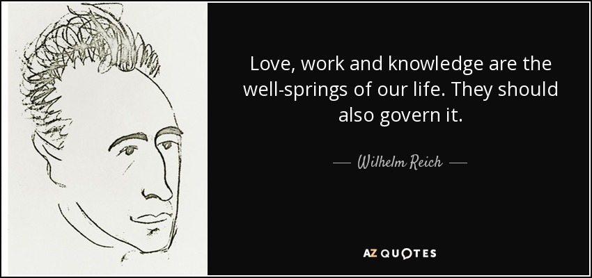 Love, work and knowledge are the well-springs of our life. They should also govern it. - Wilhelm Reich
