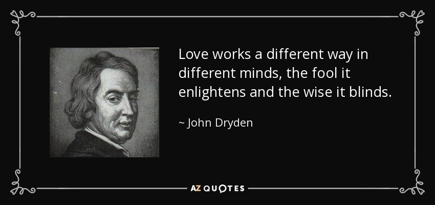 Love works a different way in different minds, the fool it enlightens and the wise it blinds. - John Dryden