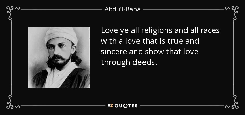 Love ye all religions and all races with a love that is true and sincere and show that love through deeds... - Abdu'l-Bahá
