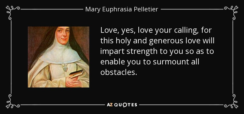 Love, yes, love your calling, for this holy and generous love will impart strength to you so as to enable you to surmount all obstacles. - Mary Euphrasia Pelletier