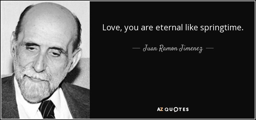 Love, you are eternal like springtime. - Juan Ramon Jimenez