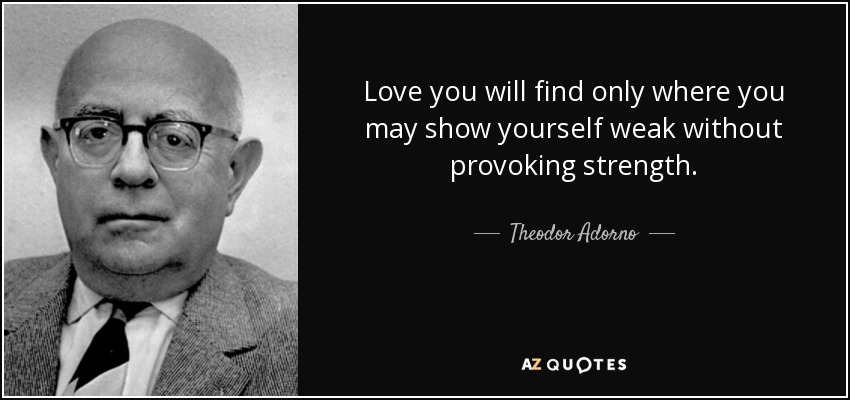 Love you will find only where you may show yourself weak without provoking strength. - Theodor Adorno