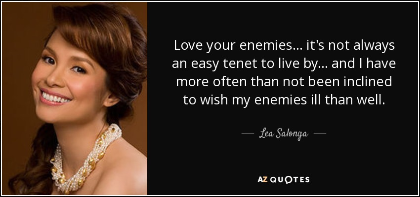Lea Salonga quote: Love your enemies    it's not always an