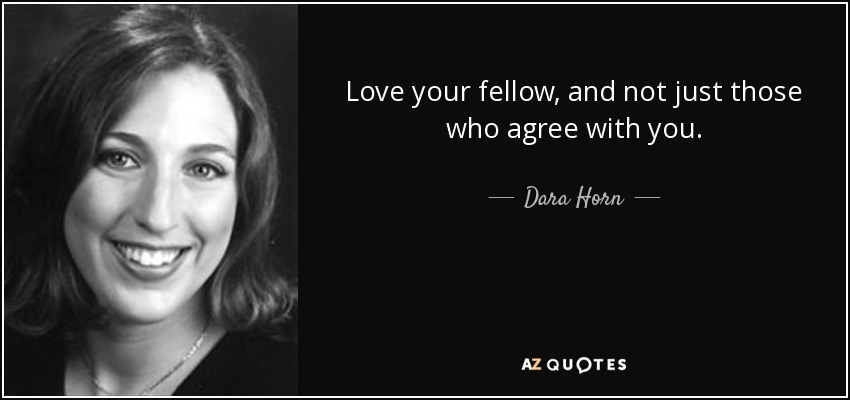 Love your fellow, and not just those who agree with you. - Dara Horn