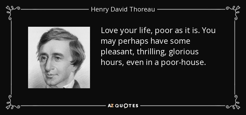 Love your life, poor as it is. You may perhaps have some pleasant, thrilling, glorious hours, even in a poor-house. - Henry David Thoreau