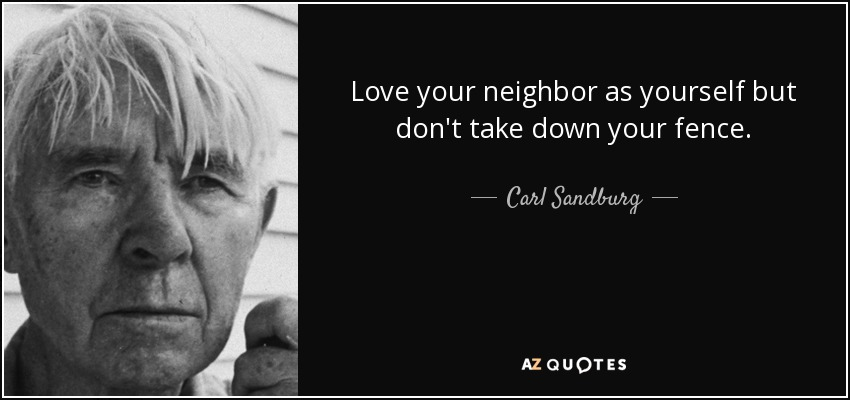 Love your neighbor as yourself but don't take down your fence. - Carl Sandburg