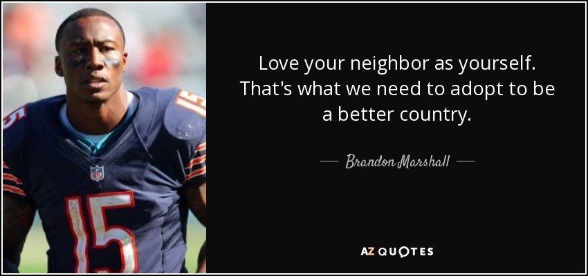 Love your neighbor as yourself. That's what we need to adopt to be a better country. - Brandon Marshall