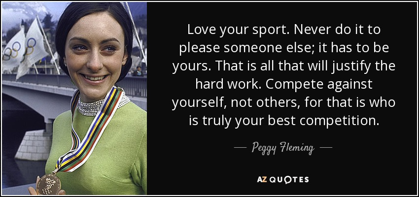 Love your sport. Never do it to please someone else; it has to be yours. That is all that will justify the hard work. Compete against yourself, not others, for that is who is truly your best competition. - Peggy Fleming