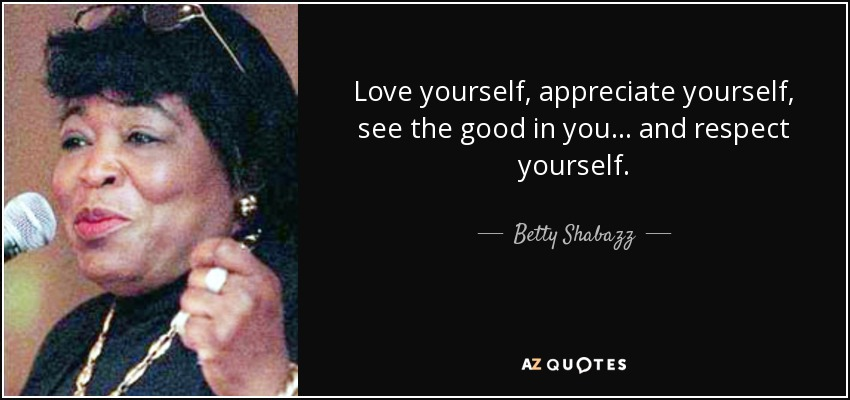 Love yourself, appreciate yourself, see the good in you... and respect yourself. - Betty Shabazz