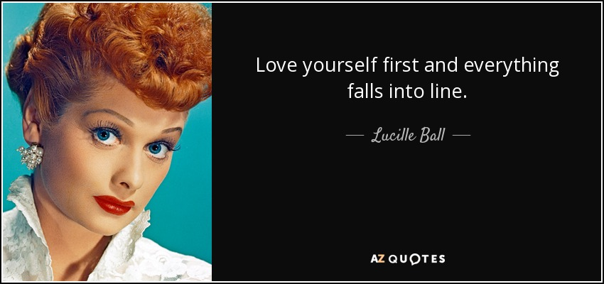 Love yourself first and everything falls into line. - Lucille Ball
