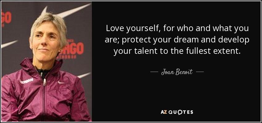 Love yourself, for who and what you are; protect your dream and develop your talent to the fullest extent. - Joan Benoit