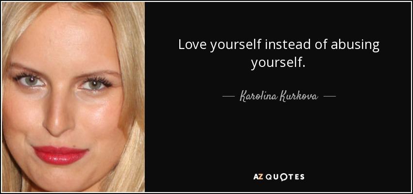 Love yourself instead of abusing yourself. - Karolina Kurkova