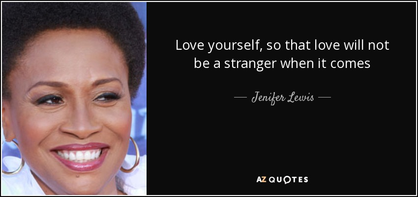 Love yourself, so that love will not be a stranger when it comes - Jenifer Lewis