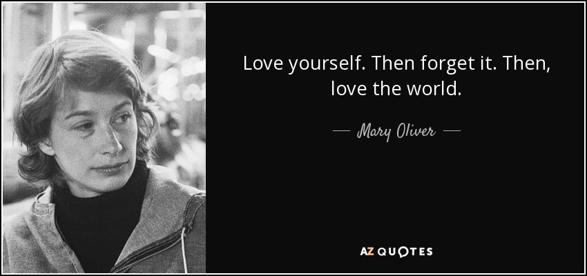 Love yourself. Then forget it. Then, love the world. - Mary Oliver