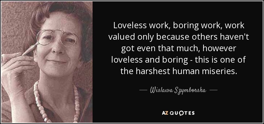 Loveless work, boring work, work valued only because others haven't got even that much, however loveless and boring - this is one of the harshest human miseries. - Wislawa Szymborska