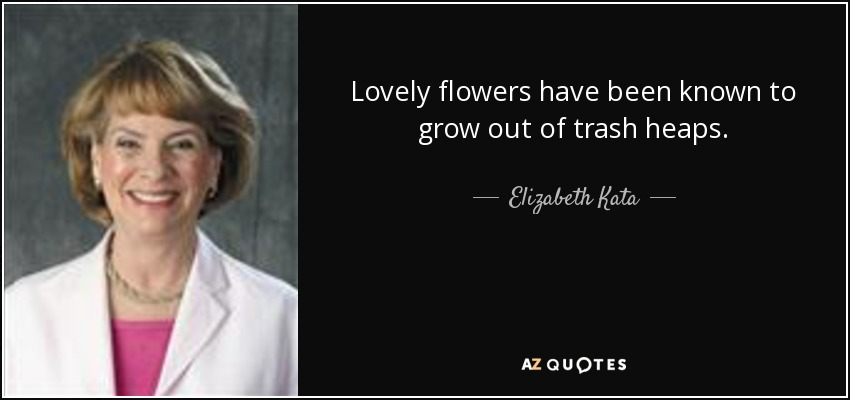Lovely flowers have been known to grow out of trash heaps. - Elizabeth Kata
