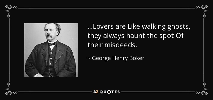 ...Lovers are Like walking ghosts, they always haunt the spot Of their misdeeds. - George Henry Boker