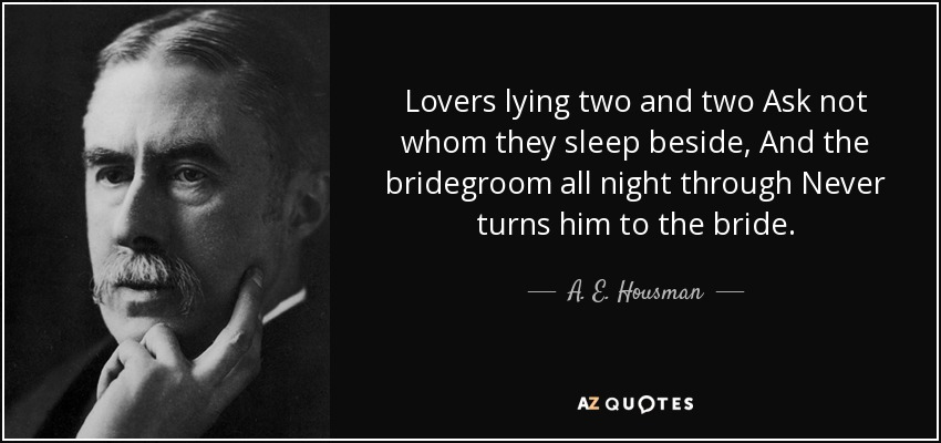 Lovers lying two and two Ask not whom they sleep beside, And the bridegroom all night through Never turns him to the bride. - A. E. Housman