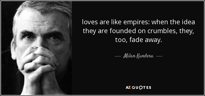 loves are like empires: when the idea they are founded on crumbles, they, too, fade away. - Milan Kundera