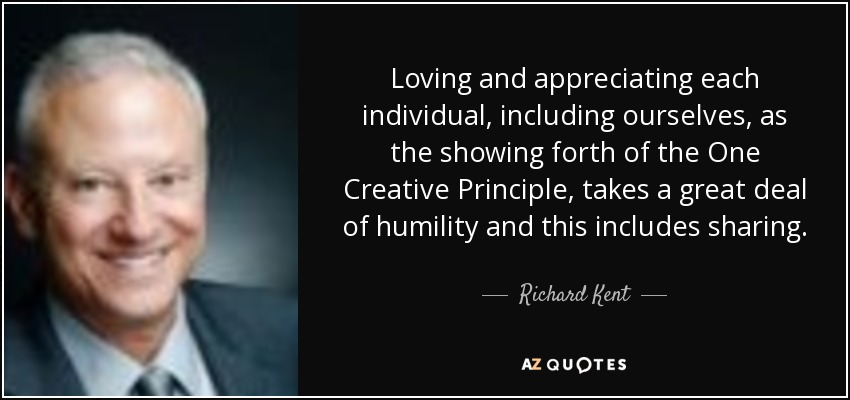 Loving and appreciating each individual, including ourselves, as the showing forth of the One Creative Principle, takes a great deal of humility and this includes sharing. - Richard Kent